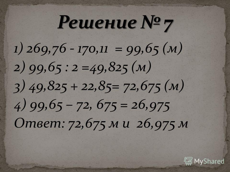 1) 269,76 - 170,11 = 99,65 (м) 2) 99,65 : 2 =49,825 (м) 3) 49,825 + 22,85= 72,675 (м) 4) 99,65 – 72, 675 = 26,975 Ответ: 72,675 м и 26,975 м