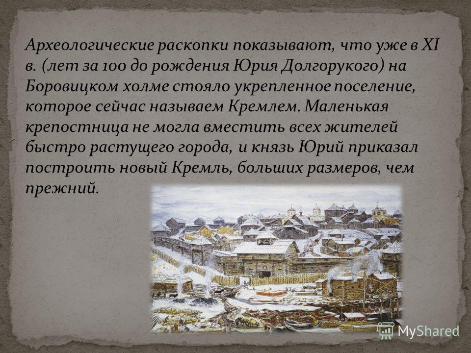 Археологические раскопки показывают, что уже в XI в. (лет за 100 до рождения Юрия Долгорукого) на Боровицком холме стояло укрепленное поселение, которое сейчас называем Кремлем. Маленькая крепостница не могла вместить всех жителей быстро растущего го