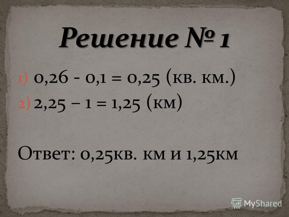 1) 0,26 - 0,1 = 0,25 (кв. км.) 2) 2,25 – 1 = 1,25 (км) Ответ: 0,25кв. км и 1,25км