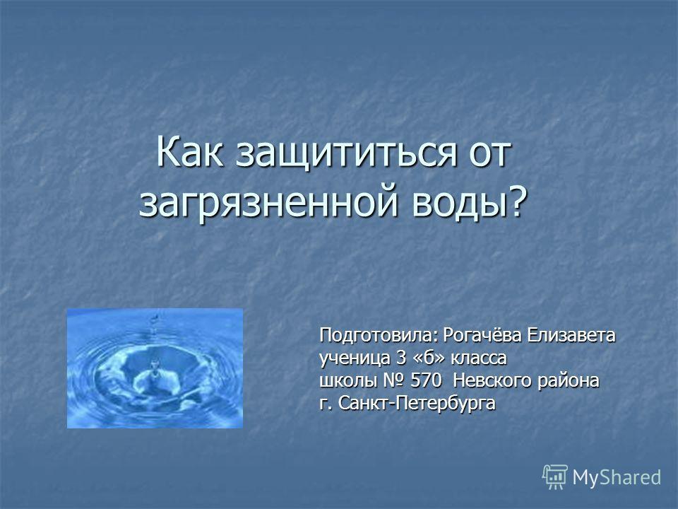 Как защититься от загрязненной воды? Подготовила: Рогачёва Елизавета ученица 3 «б» класса школы 570 Невского района г. Санкт-Петербурга