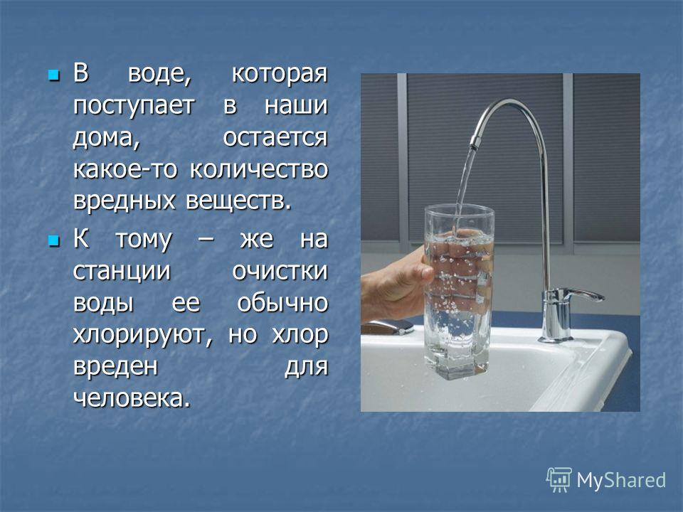 В воде, которая поступает в наши дома, остается какое-то количество вредных веществ. В воде, которая поступает в наши дома, остается какое-то количество вредных веществ. К тому – же на станции очистки воды ее обычно хлорируют, но хлор вреден для чело