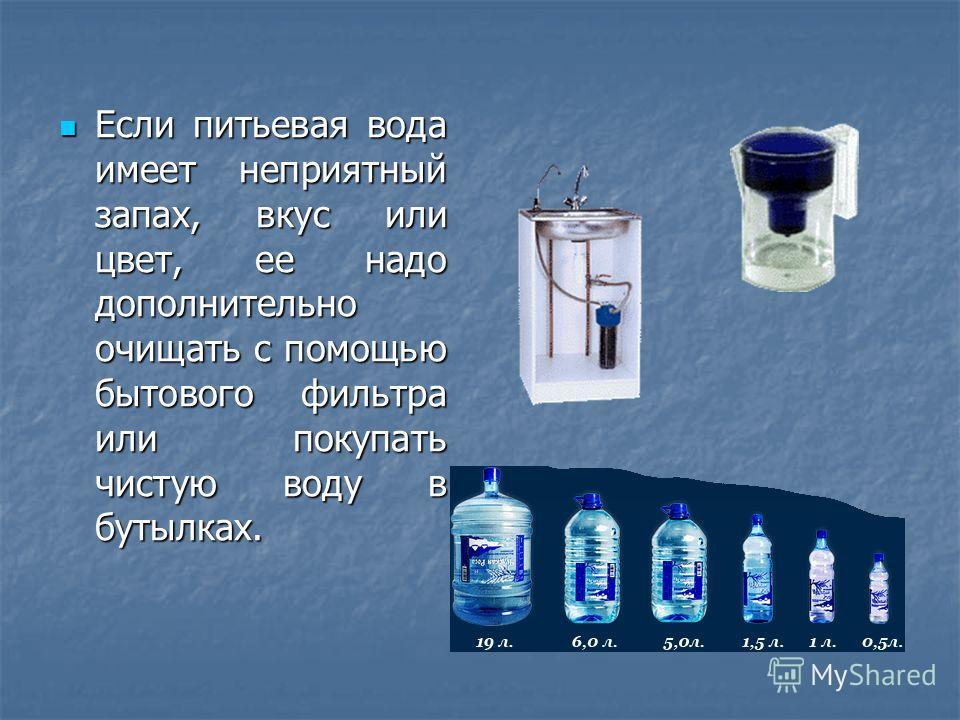 Если питьевая вода имеет неприятный запах, вкус или цвет, ее надо дополнительно очищать с помощью бытового фильтра или покупать чистую воду в бутылках. Если питьевая вода имеет неприятный запах, вкус или цвет, ее надо дополнительно очищать с помощью