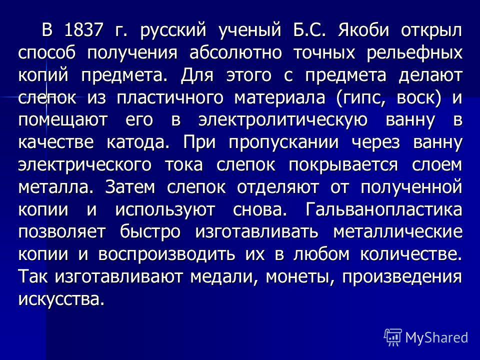 В 1837 г. русский ученый Б.С. Якоби открыл способ получения абсолютно точных рельефных копий предмета. Для этого с предмета делают слепок из пластичного материала (гипс, воск) и помещают его в электролитическую ванну в качестве катода. При пропускани