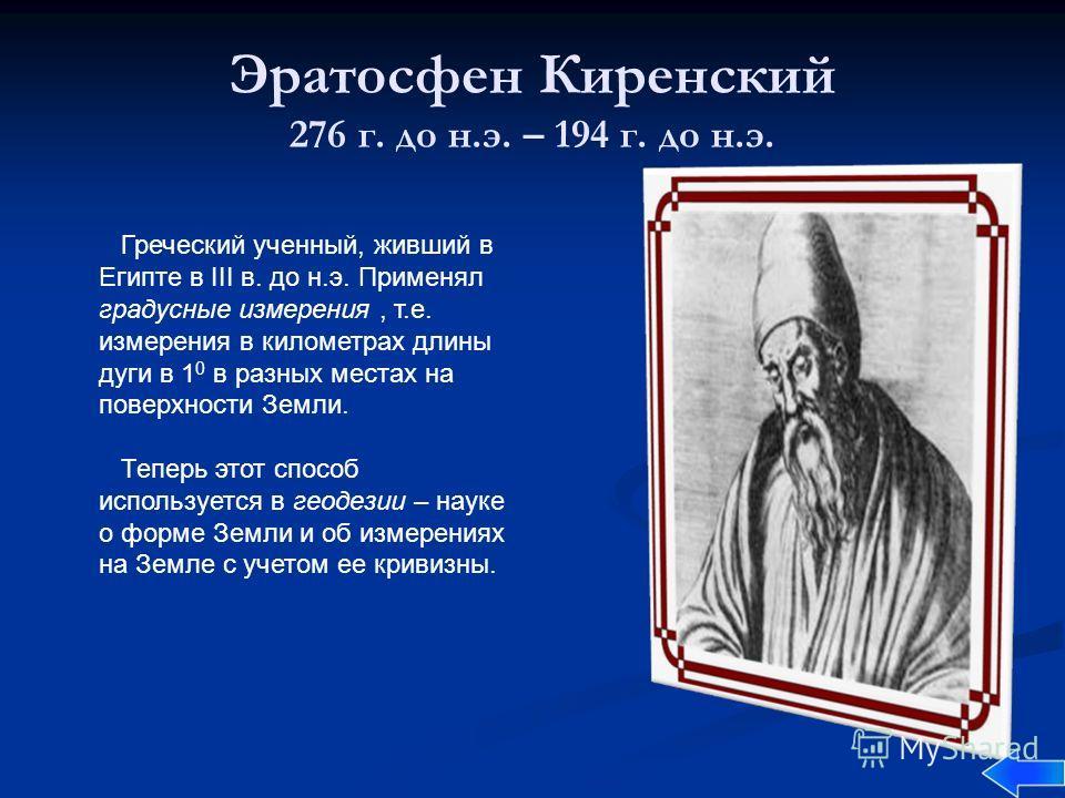 Эратосфен Киренский 276 г. до н.э. – 194 г. до н.э. Греческий ученный, живший в Египте в III в. до н.э. Применял градусные измерения, т.е. измерения в километрах длины дуги в 1 0 в разных местах на поверхности Земли. Теперь этот способ используется в