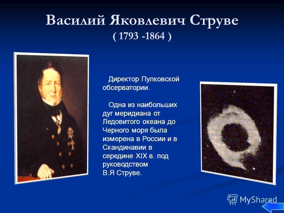 Василий Яковлевич Струве ( 1793 -1864 ) Директор Пулковской обсерватории. Одна из наибольших дуг меридиана от Ледовитого океана до Черного моря была измерена в России и в Скандинавии в середине XIX в. под руководством В.Я Струве.