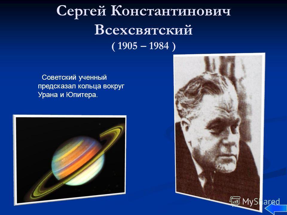 Сергей Константинович Всехсвятский ( 1905 – 1984 ) Советский ученный предсказал кольца вокруг Урана и Юпитера.