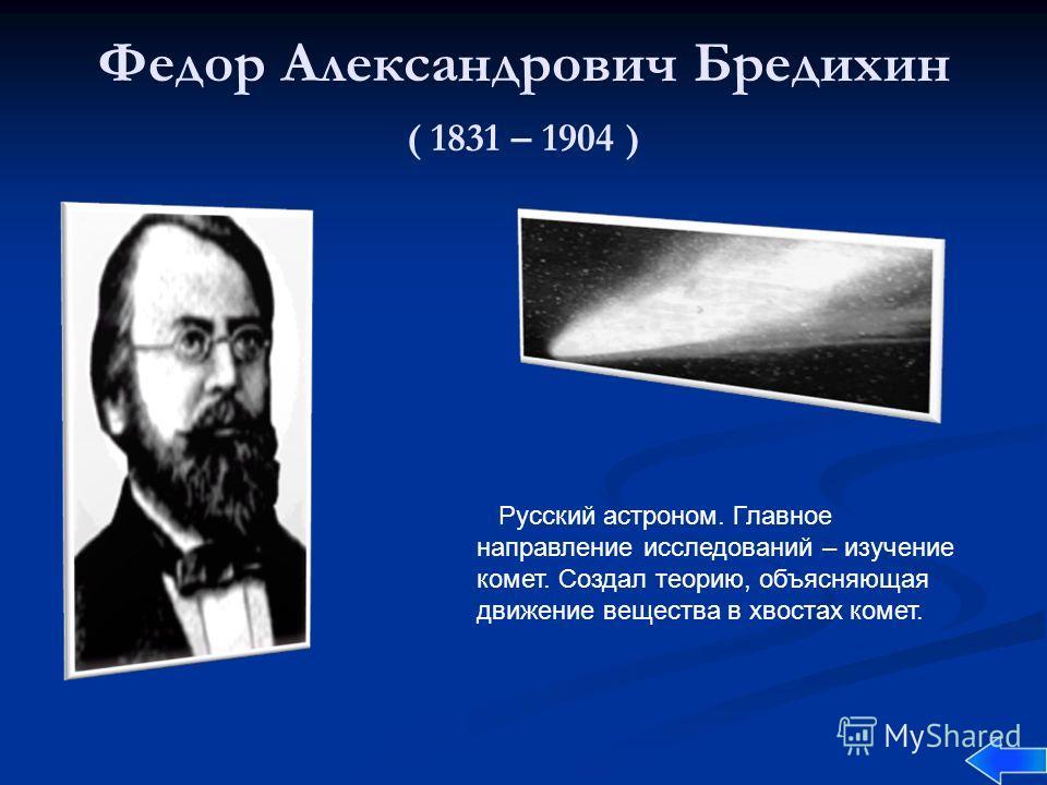 Федор Александрович Бредихин ( 1831 – 1904 ) Русский астроном. Главное направление исследований – изучение комет. Создал теорию, объясняющая движение вещества в хвостах комет.