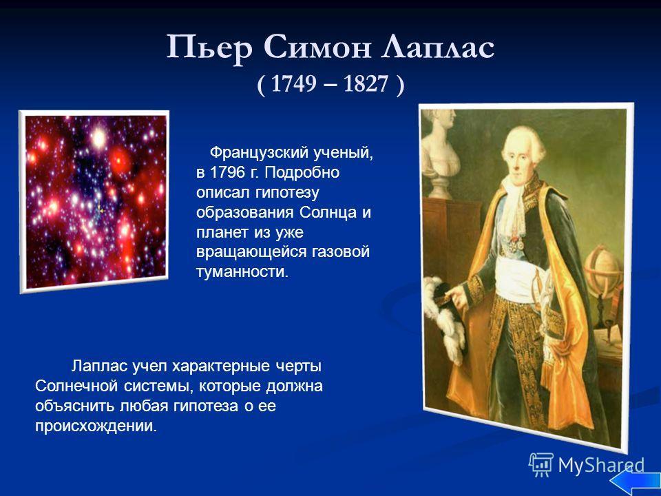 Пьер Симон Лаплас ( 1749 – 1827 ) Французский ученый, в 1796 г. Подробно описал гипотезу образования Солнца и планет из уже вращающейся газовой туманности. Лаплас учел характерные черты Солнечной системы, которые должна объяснить любая гипотеза о ее