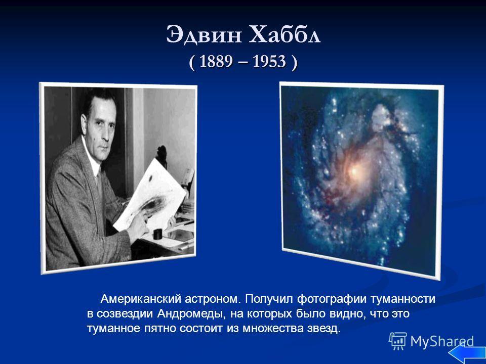 ( 1889 – 1953 ) Эдвин Хаббл ( 1889 – 1953 ) Американский астроном. Получил фотографии туманности в созвездии Андромеды, на которых было видно, что это туманное пятно состоит из множества звезд.