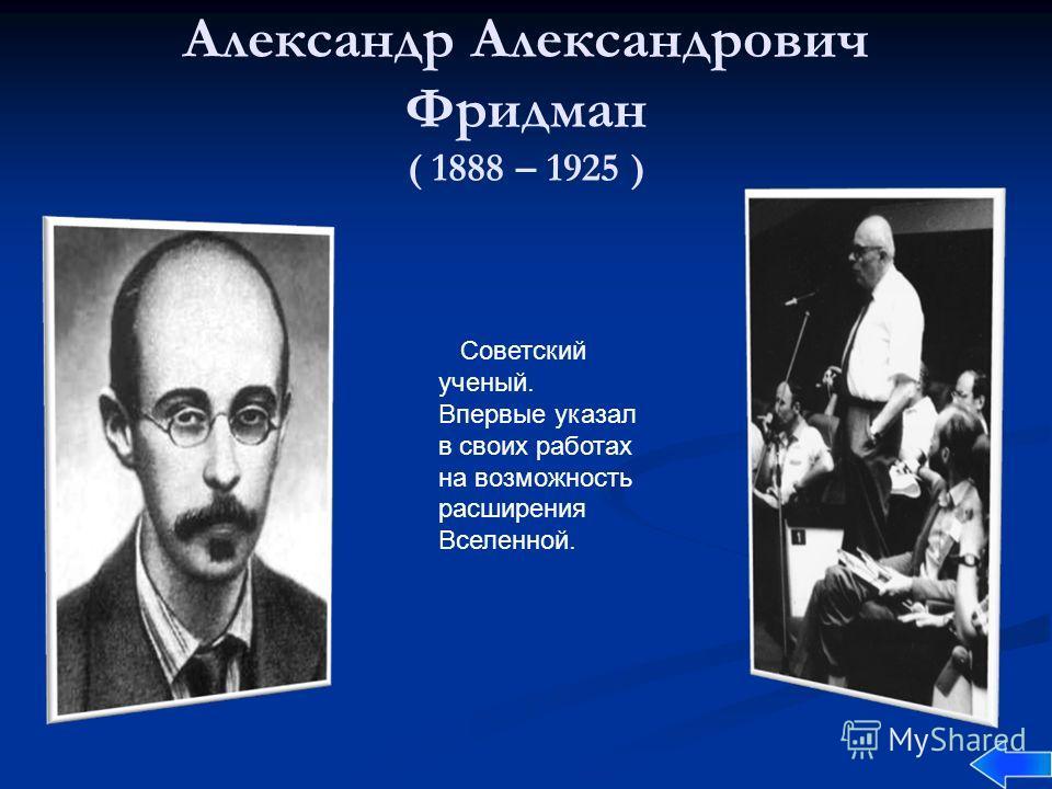 Александр Александрович Фридман ( 1888 – 1925 ) Советский ученый. Впервые указал в своих работах на возможность расширения Вселенной.