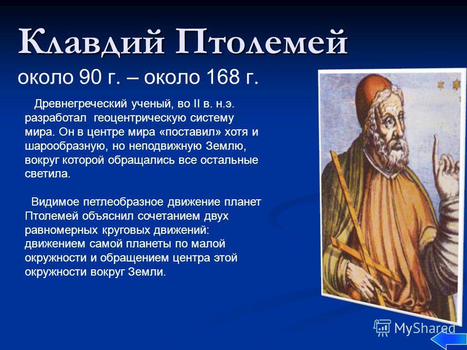 Клавдий Птолемей Клавдий Птолемей около 90 г. – около 168 г. Древнегреческий ученый, во II в. н.э. разработал геоцентрическую систему мира. Он в центре мира «поставил» хотя и шарообразную, но неподвижную Землю, вокруг которой обращались все остальные