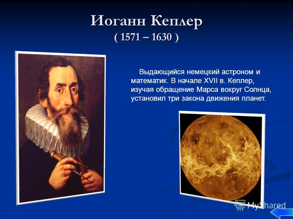 Иоганн Кеплер ( 1571 – 1630 ) Выдающийся немецкий астроном и математик. В начале XVII в. Кеплер, изучая обращение Марса вокруг Солнца, установил три закона движения планет.