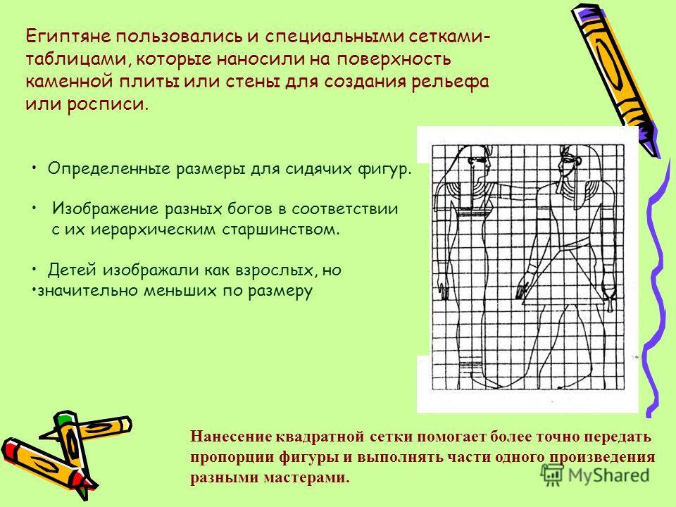 Египтяне пользовались и специальными сетками- таблицами, которые наносили на поверхность каменной плиты или стены для создания рельефа или росписи. Определенные размеры для сидячих фигур. Изображение разных богов в соответствии с их иерархическим ста