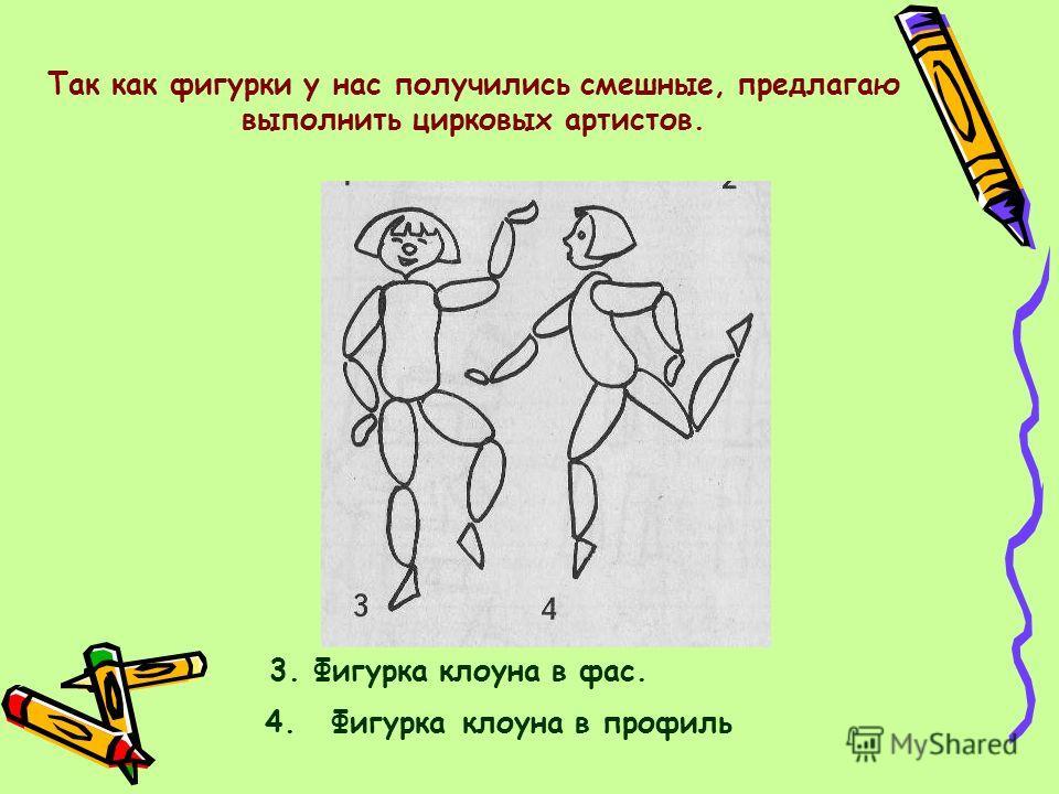 4. Фигурка клоуна в профиль 3. Фигурка клоуна в фас. Так как фигурки у нас получились смешные, предлагаю выполнить цирковых артистов.