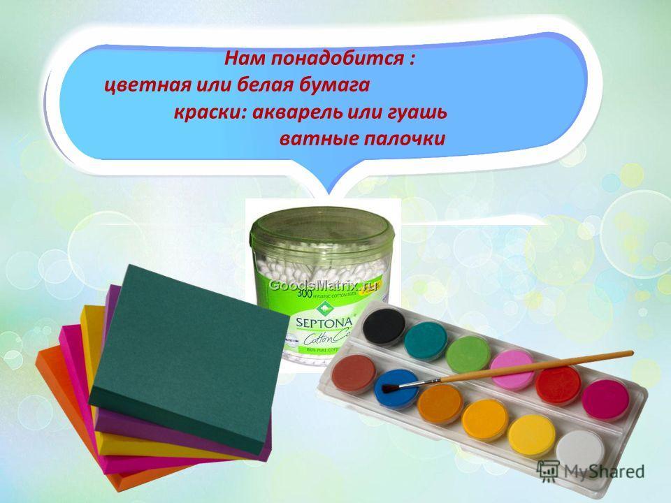 Нам понадобится : цветная или белая бумага краски: акварель или гуашь ватные палочки