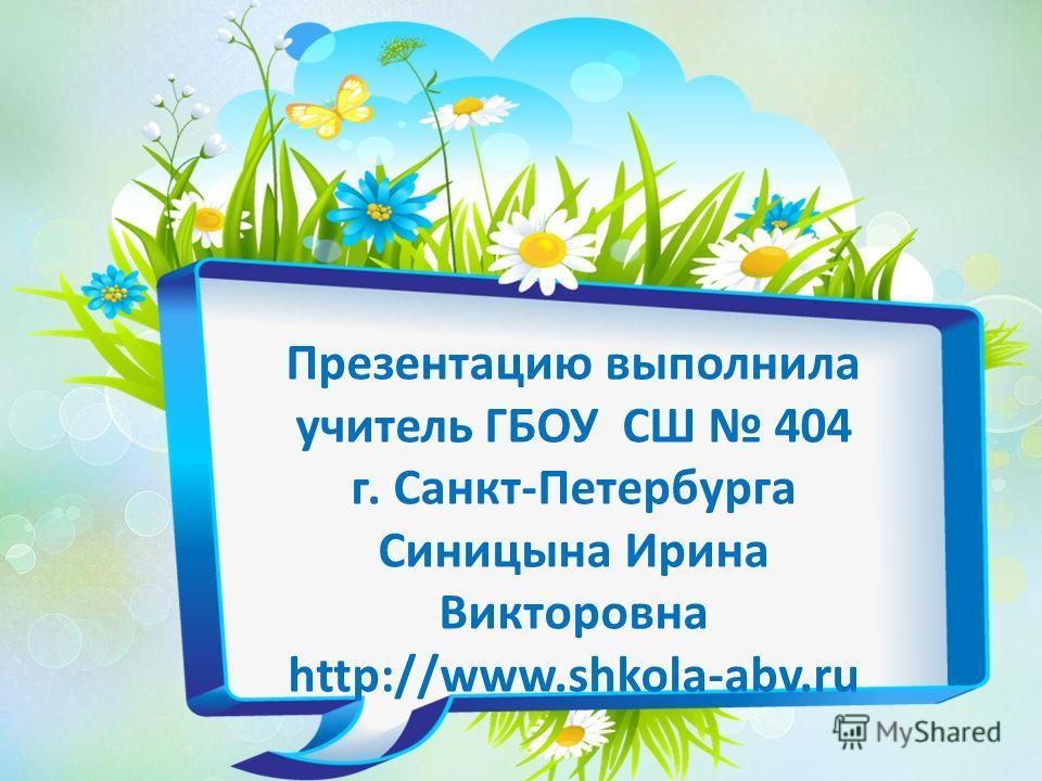 Презентацию выполнила учитель ГБОУ СШ 404 г. Санкт-Петербурга Синицына Ирина Викторовна http://www.shkola-abv.ru