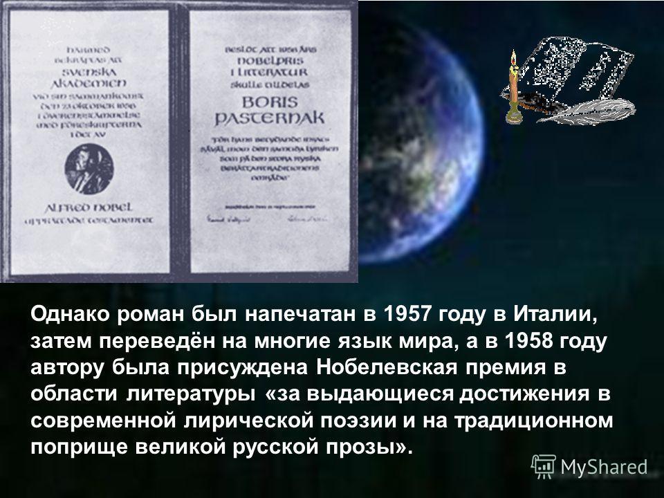 Однако роман был напечатан в 1957 году в Италии, затем переведён на многие язык мира, а в 1958 году автору была присуждена Нобелевская премия в области литературы «за выдающиеся достижения в современной лирической поэзии и на традиционном поприще вел