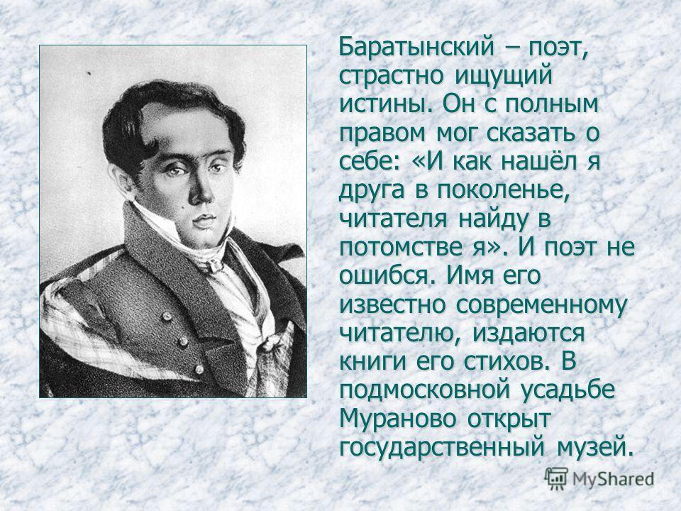 Баратынский – поэт, страстно ищущий истины. Он с полным правом мог сказать о себе: «И как нашёл я друга в поколенье, читателя найду в потомстве я». И поэт не ошибся. Имя его известно современному читателю, издаются книги его стихов. В подмосковной ус