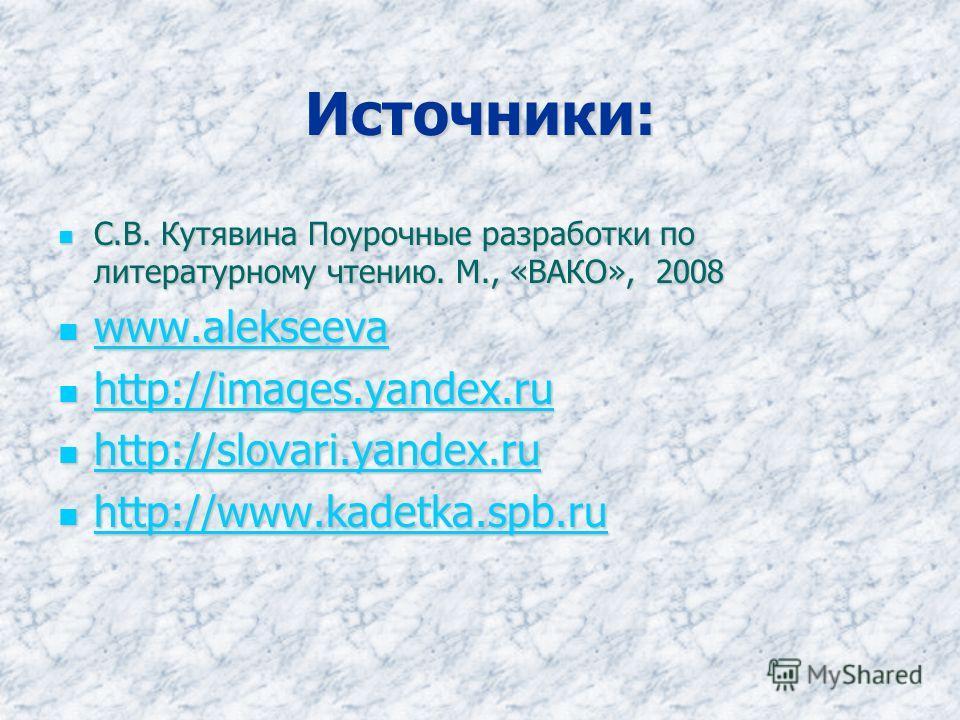 Источники: С.В. Кутявина Поурочные разработки по литературному чтению. М., «ВАКО», 2008 С.В. Кутявина Поурочные разработки по литературному чтению. М., «ВАКО», 2008 www.alekseeva www.alekseeva www.alekseeva http://images.yandex.ru http://images.yande