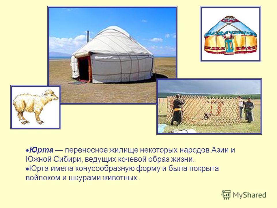 Юрта переносное жилище некоторых народов Азии и Южной Сибири, ведущих кочевой образ жизни. Юрта имела конусообразную форму и была покрыта войлоком и шкурами животных.