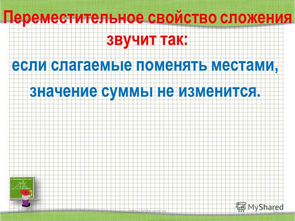 Переместительное свойство сложения звучит так: если слагаемые поменять местами, значение суммы не изменится. 22.10.2013http://aida.ucoz.ru12