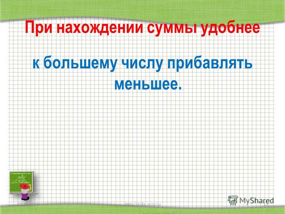 При нахождении суммы удобнее к большему числу прибавлять меньшее. 22.10.2013http://aida.ucoz.ru13