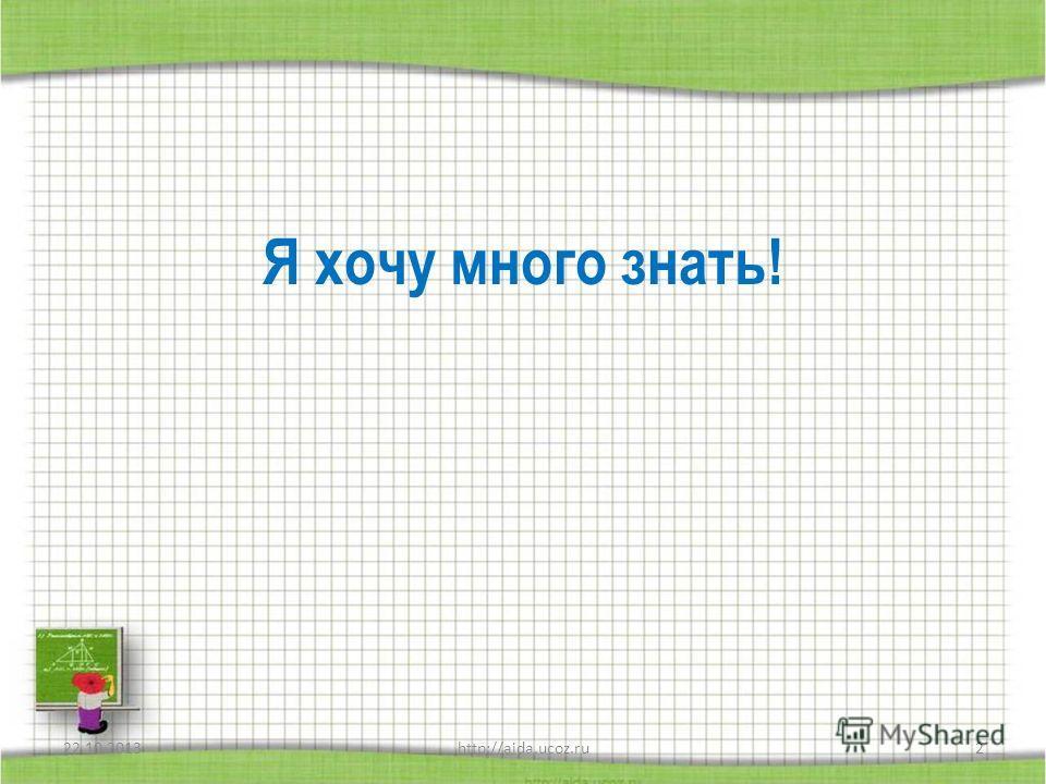 Я хочу много знать! 22.10.20132http://aida.ucoz.ru