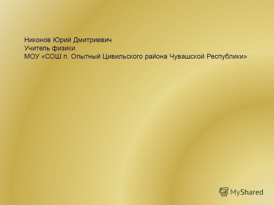 Никонов Юрий Дмитриевич Учитель физики МОУ «СОШ п. Опытный Цивильского района Чувашской Республики»