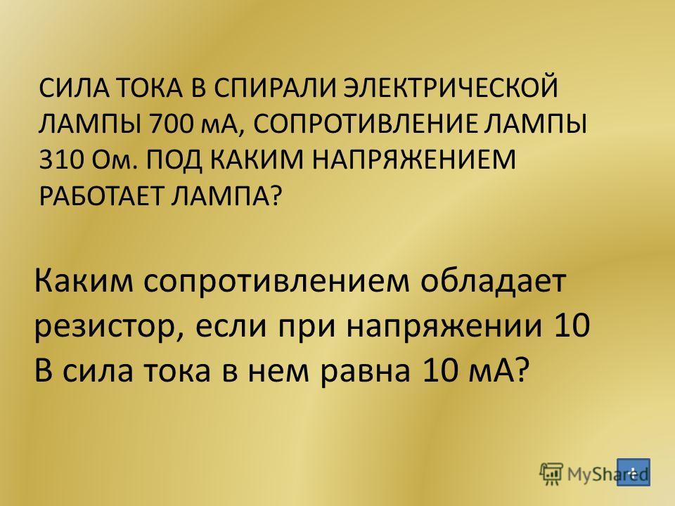 СИЛА ТОКА В СПИРАЛИ ЭЛЕКТРИЧЕСКОЙ ЛАМПЫ 700 мА, СОПРОТИВЛЕНИЕ ЛАМПЫ 310 Ом. ПОД КАКИМ НАПРЯЖЕНИЕМ РАБОТАЕТ ЛАМПА? Каким сопротивлением обладает резистор, если при напряжении 10 В сила тока в нем равна 10 мА? +