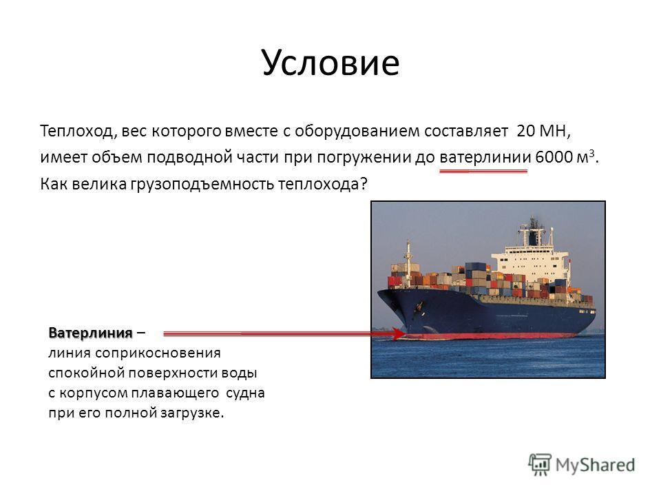 Условие Теплоход, вес которого вместе с оборудованием составляет 20 МН, имеет объем подводной части при погружении до ватерлинии 6000 м 3. Как велика грузоподъемность теплохода? Ватерлиния Ватерлиния – линия соприкосновения спокойной поверхности воды