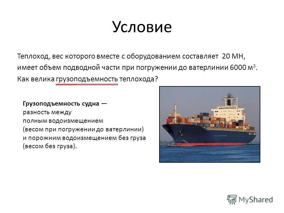 Условие Теплоход, вес которого вместе с оборудованием составляет 20 МН, имеет объем подводной части при погружении до ватерлинии 6000 м 3. Как велика грузоподъемность теплохода? Грузоподъемность судна разность между полным водоизмещением (весом при п