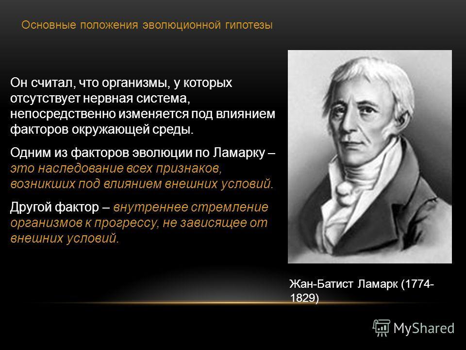 Жан-Батист Ламарк (1774- 1829) Основные положения эволюционной гипотезы Он считал, что организмы, у которых отсутствует нервная система, непосредственно изменяется под влиянием факторов окружающей среды. Одним из факторов эволюции по Ламарку – это на