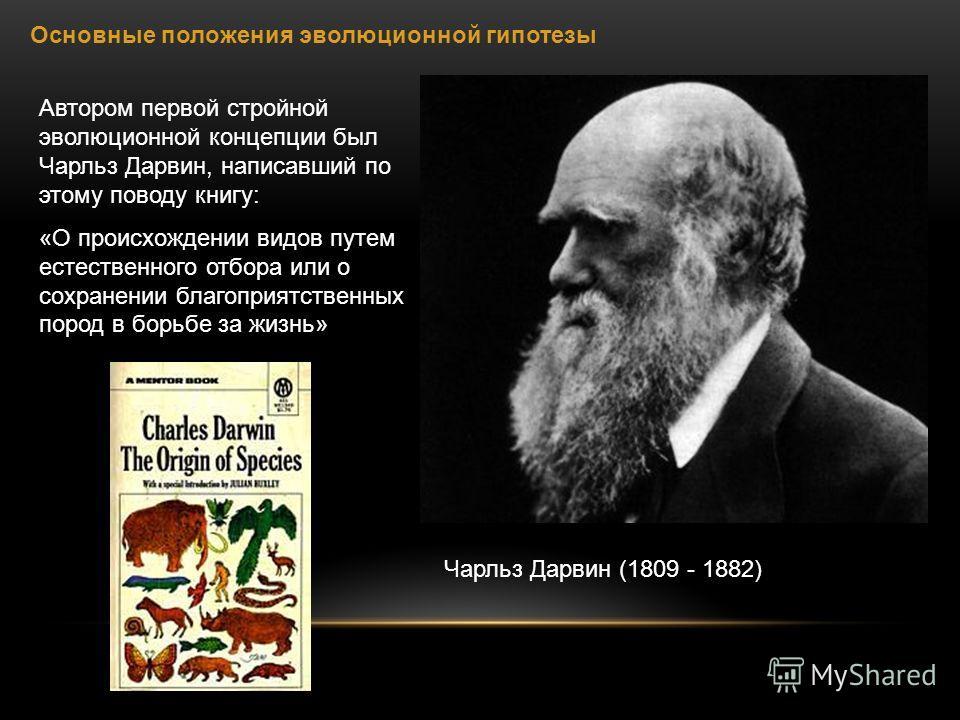 Основные положения эволюционной гипотезы Автором первой стройной эволюционной концепции был Чарльз Дарвин, написавший по этому поводу книгу: «О происхождении видов путем естественного отбора или о сохранении благоприятственных пород в борьбе за жизнь