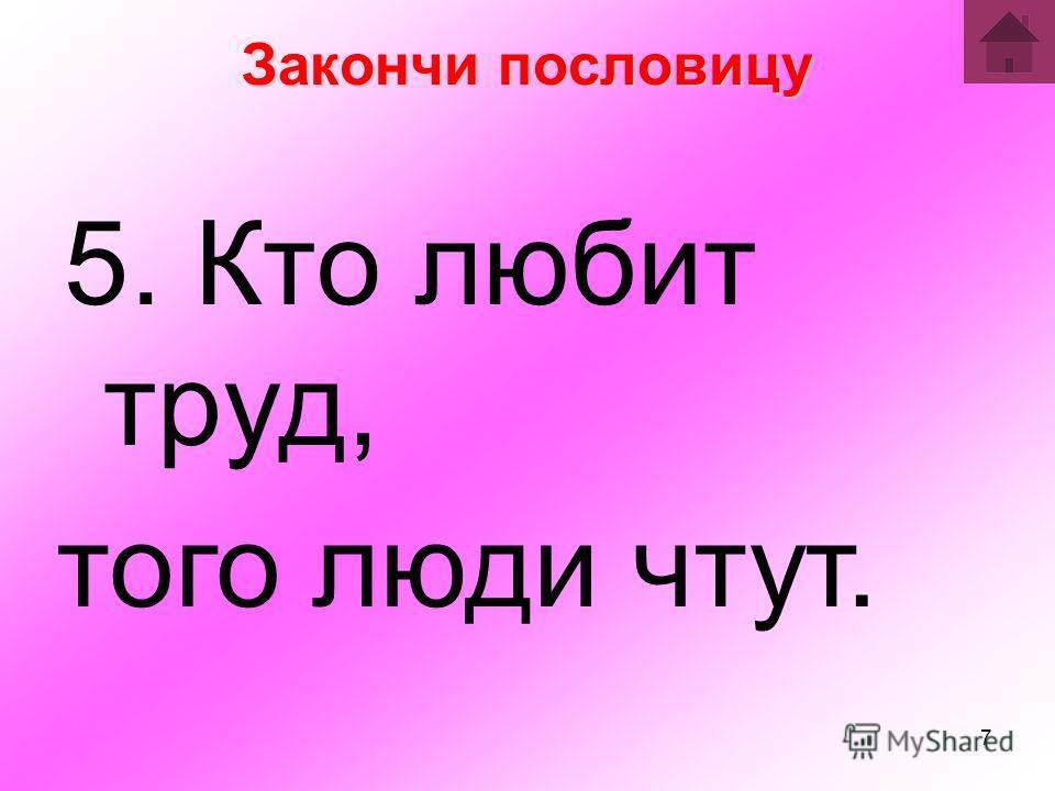 7 Закончи пословицу 5. Кто любит труд, того люди чтут.