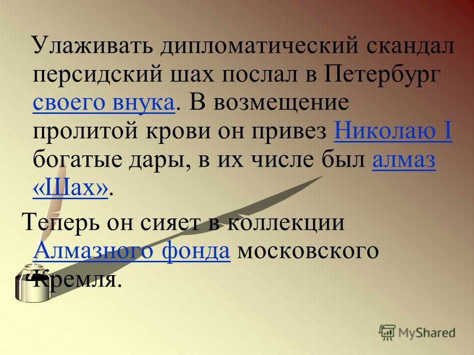 Улаживать дипломатический скандал персидский шах послал в Петербург своего внука. В возмещение пролитой крови он привез Николаю I богатые дары, в их числе был алмаз «Шах». своего внукаНиколаю Iалмаз «Шах» Теперь он сияет в коллекции Алмазного фонда м