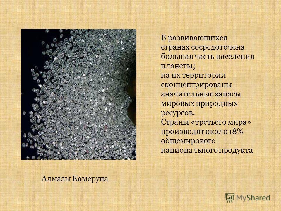 В развивающихся странах сосредоточена большая часть населения планеты; на их территории сконцентрированы значительные запасы мировых природных ресурсов. Страны «третьего мира» производят около 18% общемирового национального продукта Алмазы Камеруна