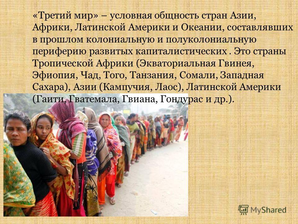 «Третий мир» – условная общность стран Азии, Африки, Латинской Америки и Океании, составлявших в прошлом колониальную и полуколониальную периферию развитых капиталистических. Это страны Тропической Африки (Экваториальная Гвинея, Эфиопия, Чад, Того, Т