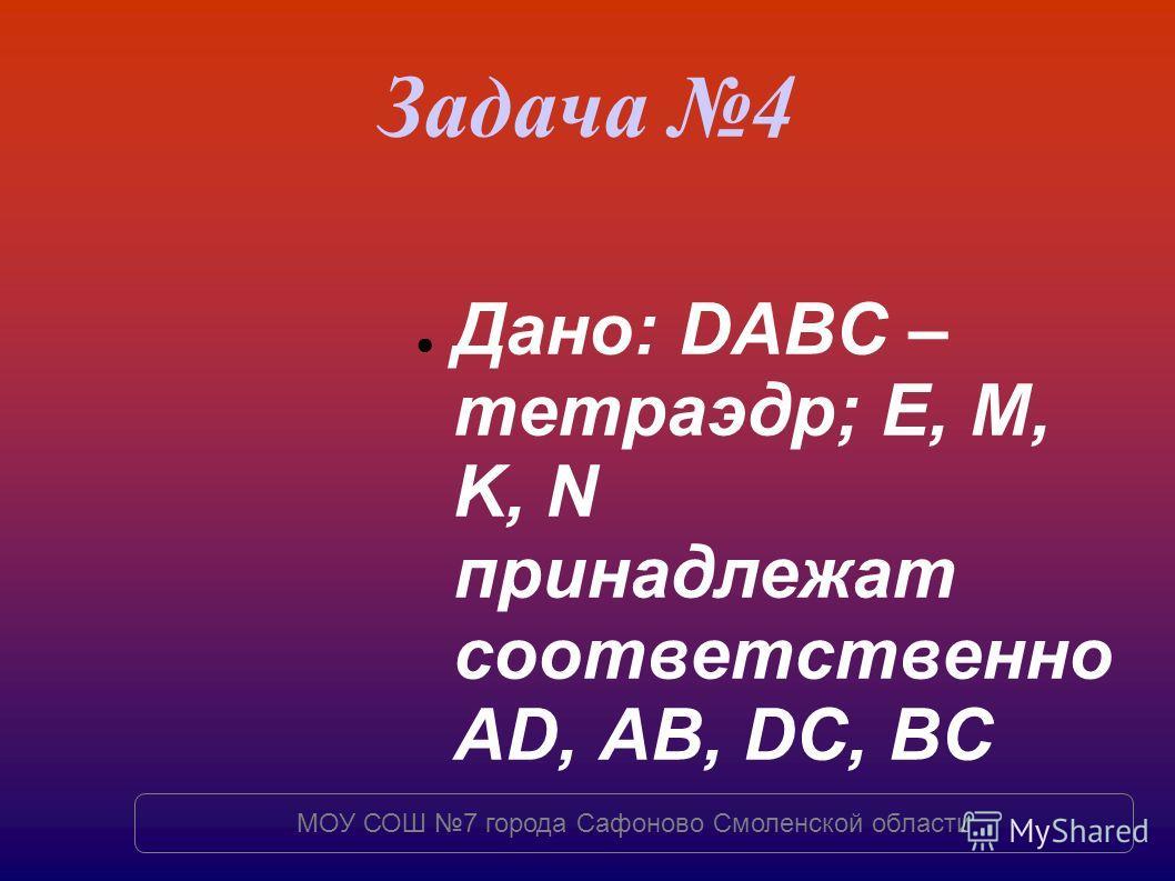 Задача 4 Дано: DABC – тетраэдр; E, M, K, N принадлежат соответственно AD, AB, DC, BC МОУ СОШ 7 города Сафоново Смоленской области