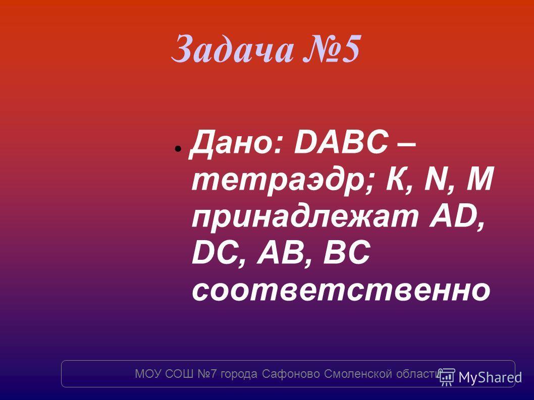 Задача 5 Дано: DABC – тетраэдр; К, N, M принадлежат AD, DC, AB, BC соответственно МОУ СОШ 7 города Сафоново Смоленской области