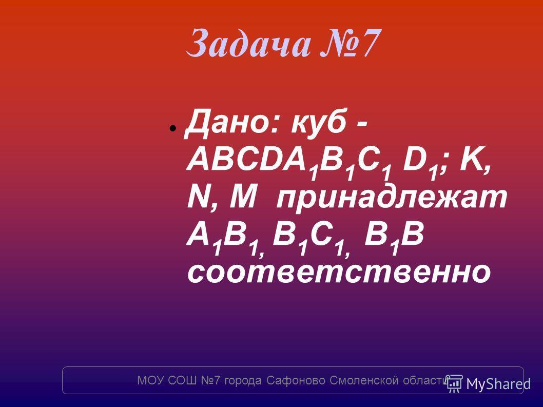 Задача 7 Дано: куб - ABCDA 1 B 1 C 1 D 1 ; K, N, M принадлежат A 1 B 1, B 1 C 1, B 1 B соответственно МОУ СОШ 7 города Сафоново Смоленской области