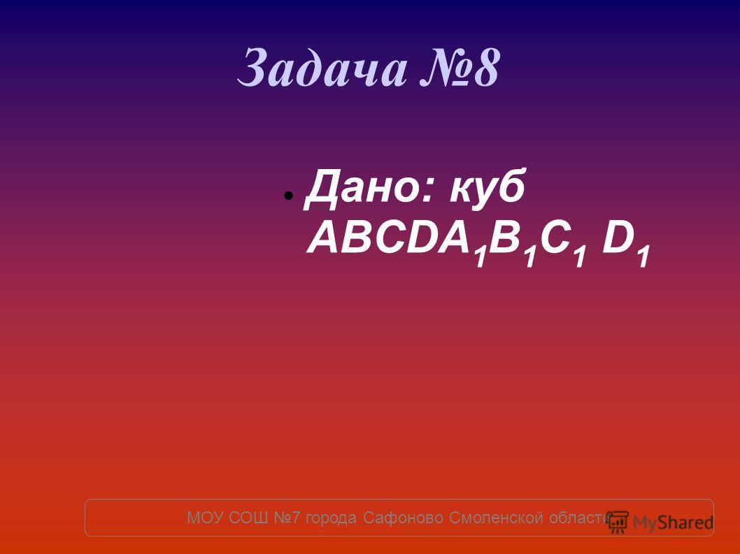 Задача 8 Дано: куб ABCDA 1 B 1 C 1 D 1 МОУ СОШ 7 города Сафоново Смоленской области