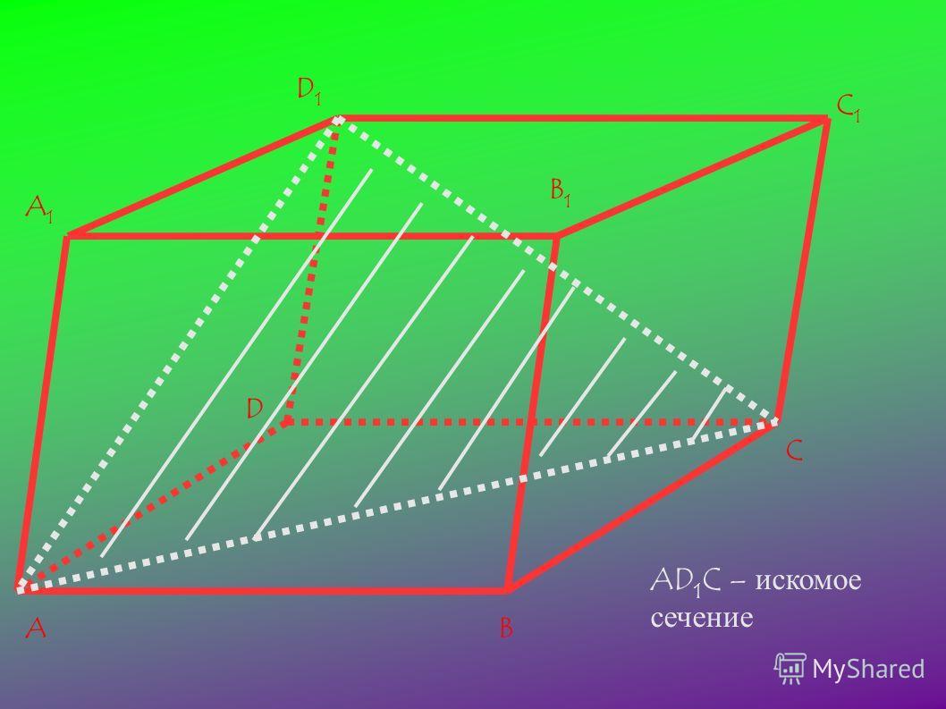 AB C D A1A1 D1D1 B1B1 C1C1 AD 1 C – искомое сечение