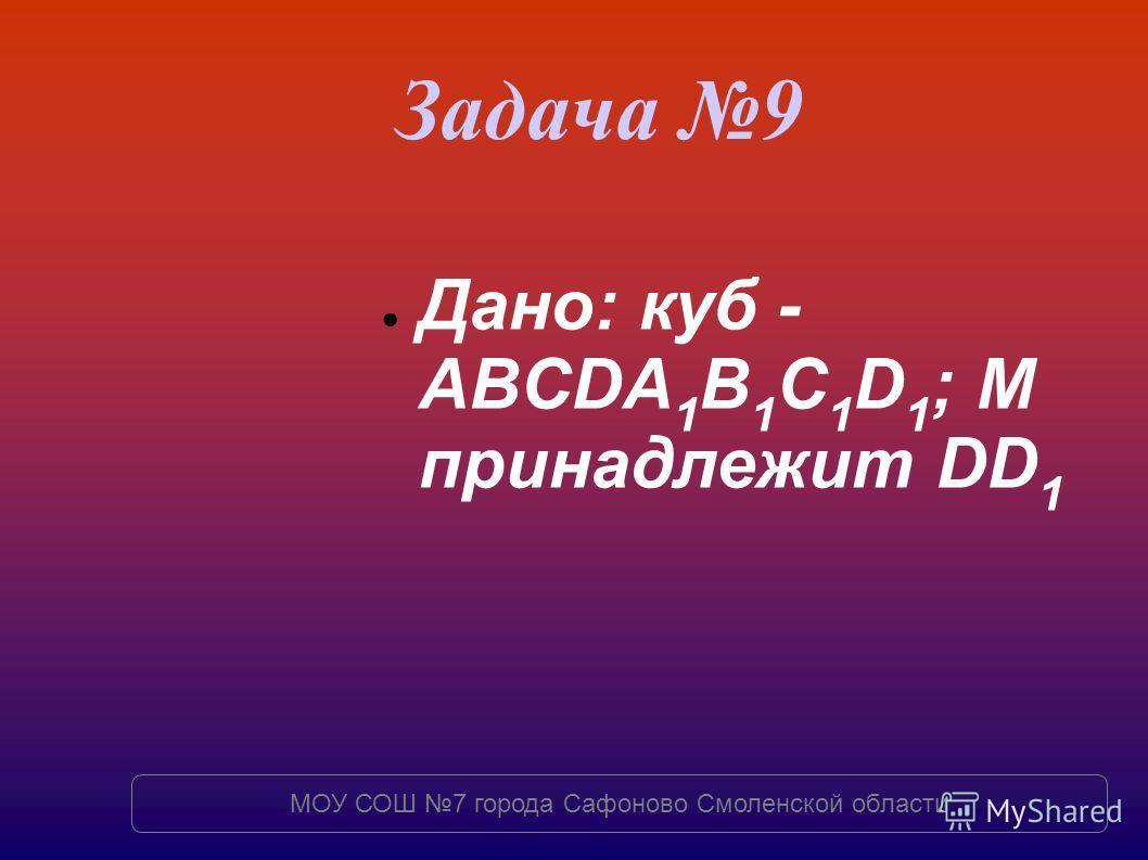 Задача 9 Дано: куб - ABCDA 1 B 1 C 1 D 1 ; M принадлежит DD 1 МОУ СОШ 7 города Сафоново Смоленской области