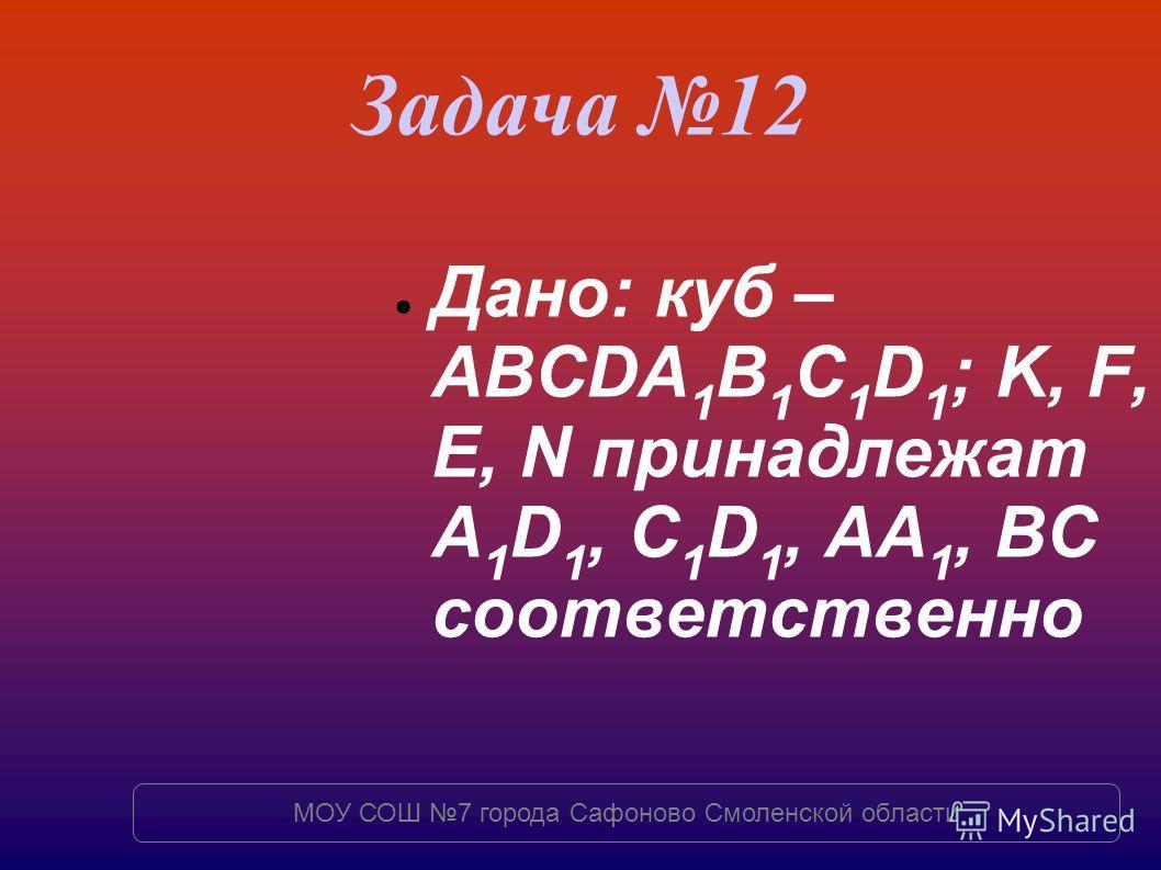 Задача 12 Дано: куб – ABCDA 1 B 1 C 1 D 1 ; K, F, E, N принадлежат A 1 D 1, C 1 D 1, AA 1, BC соответственно МОУ СОШ 7 города Сафоново Смоленской области