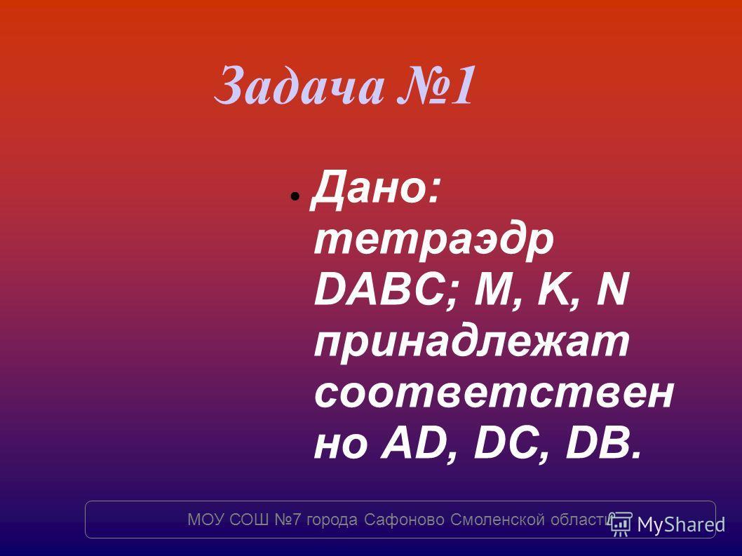 Дано: тетраэдр DABC; M, K, N принадлежат соответствен но AD, DC, DB. Задача 1 МОУ СОШ 7 города Сафоново Смоленской области