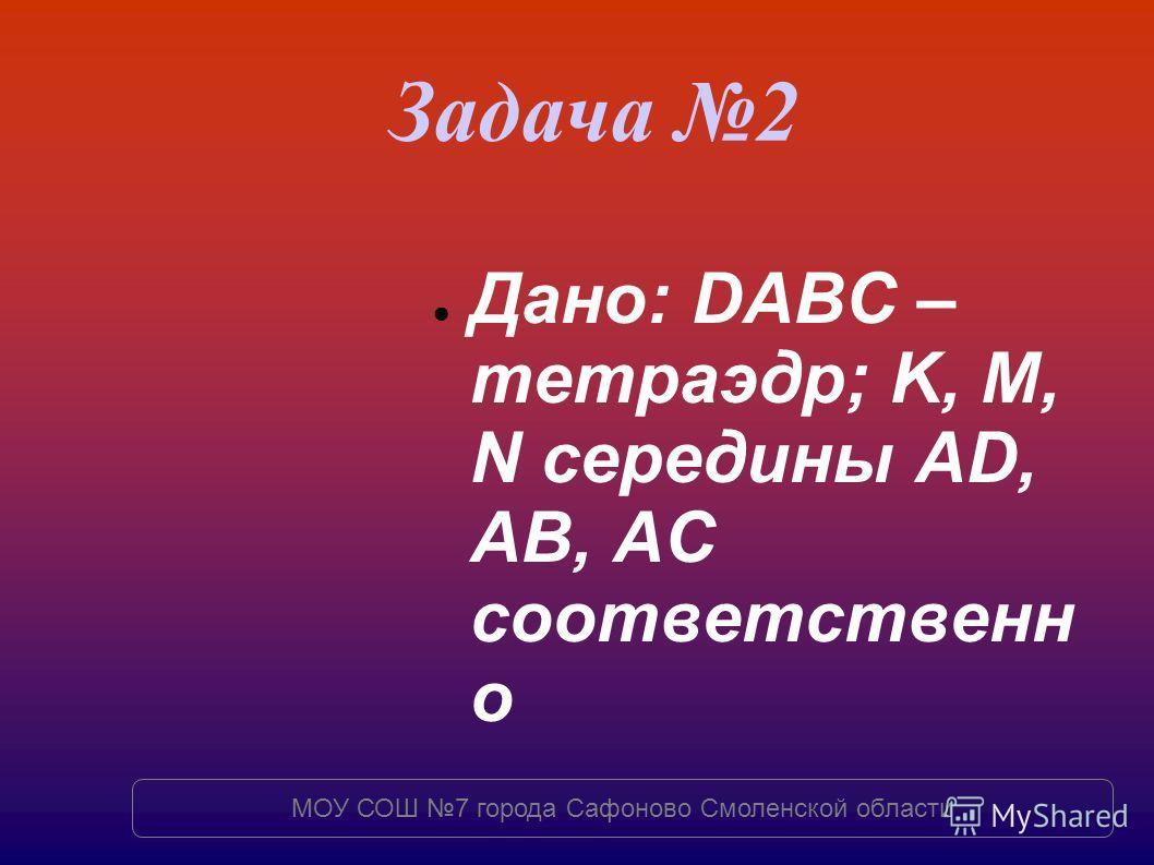 Задача 2 Дано: DABC – тетраэдр; K, M, N середины AD, AB, AC соответственн о МОУ СОШ 7 города Сафоново Смоленской области
