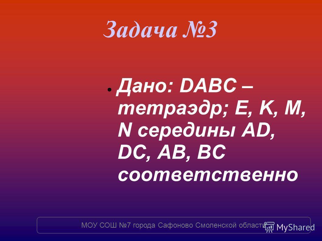 Задача 3 Дано: DABC – тетраэдр; E, K, M, N середины AD, DC, AB, BC соответственно МОУ СОШ 7 города Сафоново Смоленской области