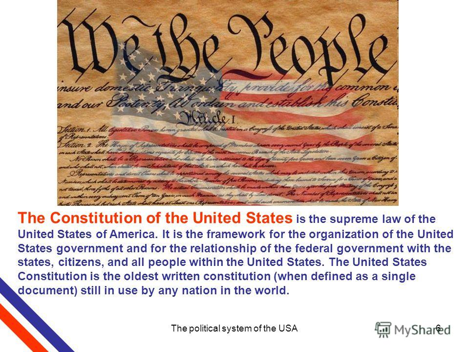 The political system of the USA6 The Constitution of the United States is the supreme law of the United States of America. It is the framework for the organization of the United States government and for the relationship of the federal government wit