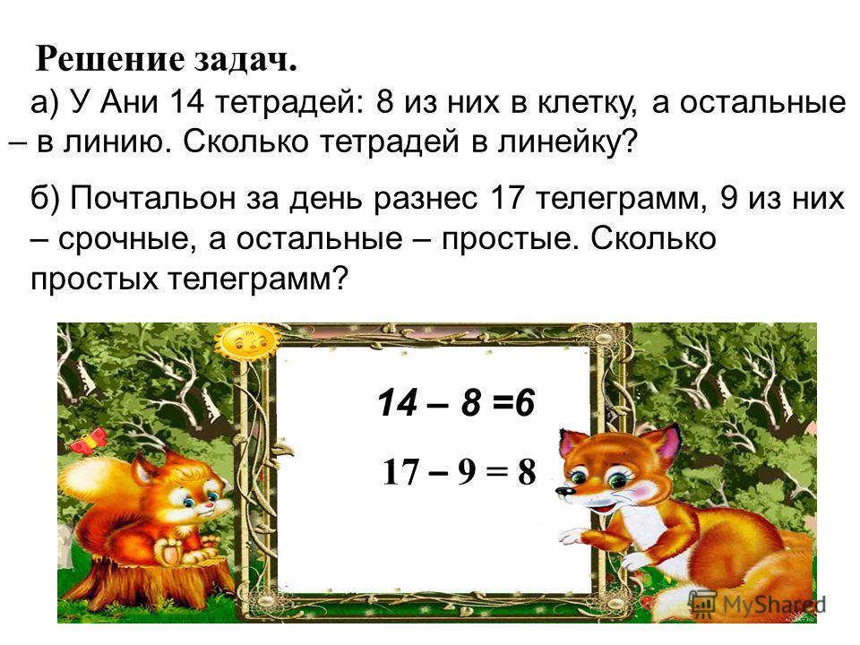 Решение задач. а) У Ани 14 тетрадей: 8 из них в клетку, а остальные – в линию. Сколько тетрадей в линейку? б) Почтальон за день разнес 17 телеграмм, 9 из них – срочные, а остальные – простые. Сколько простых телеграмм? 14 – 8 =6 17 – 9 = 8
