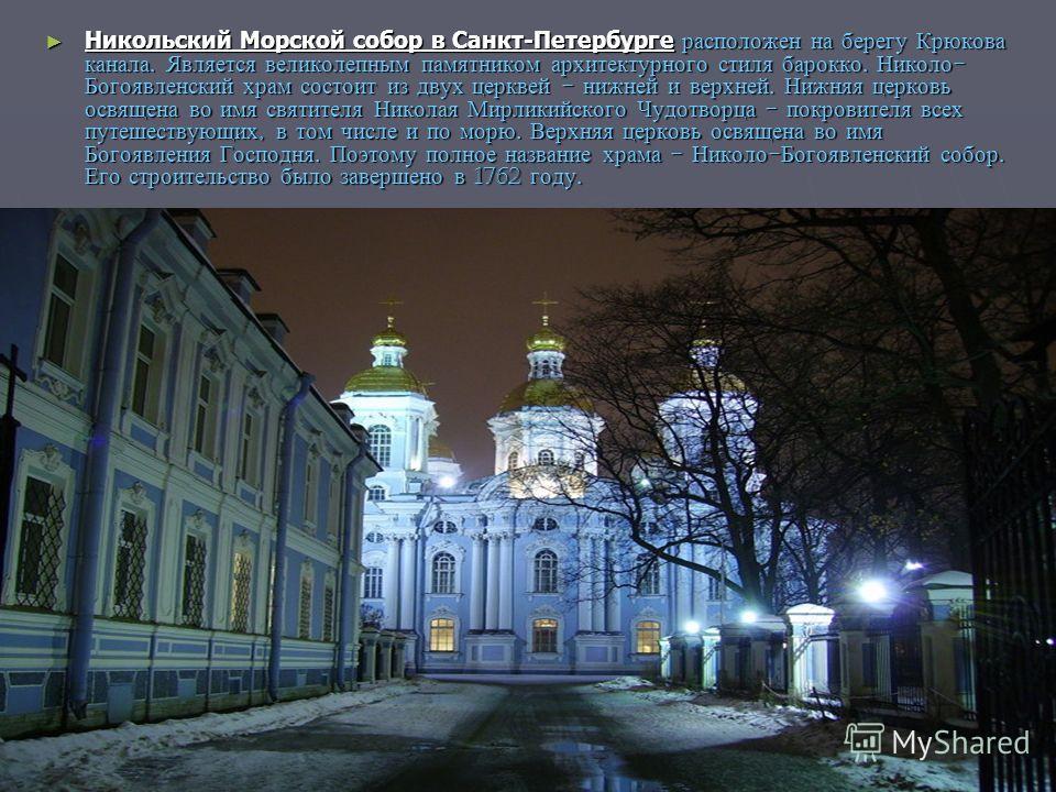 Никольский Морской собор в Санкт-Петербурге расположен на берегу Крюкова канала. Является великолепным памятником архитектурного стиля барокко. Николо - Богоявленский храм состоит из двух церквей - нижней и верхней. Нижняя церковь освящена во имя свя